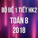 Bộ đề kiểm tra 1 tiết HK2 môn Toán 8 năm 2018