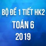 Bộ đề kiểm tra 1 tiết HK2 môn Toán lớp 6 năm 2019