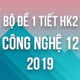 Bộ đề kiểm tra 1 tiết HK2 môn Công Nghệ 12 năm 2019