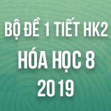 Bộ đề kiểm tra 1 tiết HK2 môn Hóa lớp 8 năm 2019