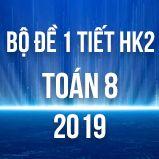Bộ đề kiểm tra 1 tiết HK2 môn Toán 8 năm 2019