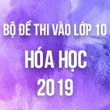 Bộ đề tuyển sinh vào lớp 10 môn Hóa năm 2019
