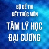 Bộ đề thi kết thúc học phần môn Tâm Lí học đại cương