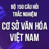 Bộ 150 câu hỏi trắc nghiệm ôn thi môn Cơ sở Văn hóa Việt Nam