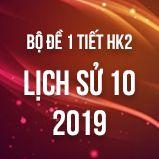 Bộ đề kiểm tra 1 tiết HK2 môn Lịch Sử 10 năm 2019