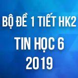 Bộ đề kiểm tra 1 tiết HK2 môn Tin học lớp 6 năm 2019