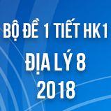 Bộ đề kiểm tra 1 tiết HK1 môn Địa lý lớp 8 năm 2018
