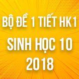 Bộ đề thi 1 tiết HK1 môn Sinh học lớp 10 năm 2018