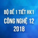 Bộ đề kiểm tra 1 tiết HK1 môn Công Nghệ 12 năm 2018