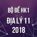 Bộ đề thi HK1 môn Địa lý lớp 11 năm 2018