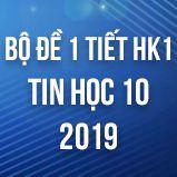 Bộ đề kiểm tra 1 tiết HK1 môn Tin học 10 năm 2018 - 2019