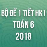 Bộ đề kiểm tra 1 tiết HK1 môn Toán lớp 6 năm 2018