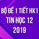 Bộ đề kiểm tra 1 tiết HK1 môn Tin học 12 năm 2018-2019