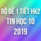 Bộ đề kiểm tra 1 tiết HK2 môn Tin học 10 năm 2019
