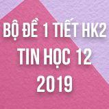 Bộ đề kiểm tra 1 tiết HK2 môn Tin học 12 năm 2019