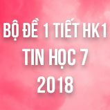 Bộ đề kiểm tra 1 tiết HK1 môn Tin học 7 năm 2018