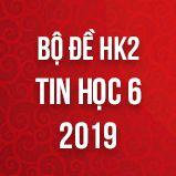 Bộ đề thi HK2 môn Tin học lớp 6 năm 2019