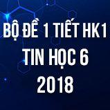 Bộ đề kiểm tra 1 tiết HK1 môn Tin học lớp 6 năm 2018