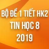 Bộ đề kiểm tra 1 tiết HK2 môn Tin học lớp 8 năm 2019