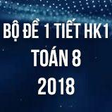 Bộ đề kiểm tra 1 tiết HK1 môn Toán 8 năm 2018