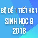 Bộ đề kiểm tra 1 tiết HK1 môn Sinh học lớp 8 năm 2018