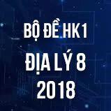 Bộ đề thi HK1 môn Địa lý  lớp 8 năm 2018