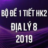Bộ đề kiểm tra 1 tiết HK2 môn Địa lý 8 năm 2019