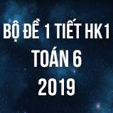 Bộ đề kiểm tra 1 tiết HK1 môn Toán lớp 6 năm 2019