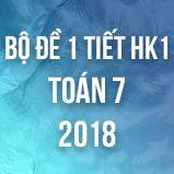 Bộ đề kiểm tra 1 tiết HK1 môn Toán lớp 7 năm 2018