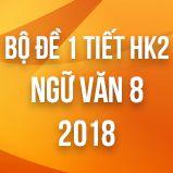 Bộ đề thi giữa HK2 môn Ngữ văn lớp 8 năm 2018