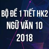 Bộ đề thi giữa HK2 môn Ngữ văn lớp 10 năm 2018