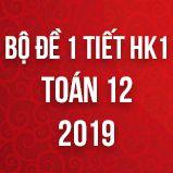 Bộ đề kiểm tra 1 tiết HK1 môn Toán lớp 12 năm 2019