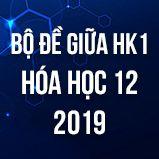 Bộ đề thi giữa HK1 môn Hóa lớp 12 năm 2019
