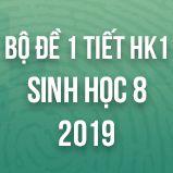 Bộ đề kiểm tra 1 tiết HK1 môn Sinh học lớp 8 năm 2019