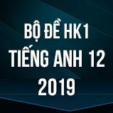 Bộ đề thi HK1 môn tiếng Anh lớp 12 năm 2019