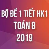 Bộ đề kiểm tra 1 tiết HK1 môn Toán lớp 8 năm 2019