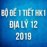 Bộ đề kiểm tra 1 tiết HK1 môn Địa lý lớp 12 năm 2019