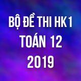 Bộ đề thi HK1 môn Toán lớp 12 năm 2019