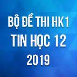 Bộ đề thi HK1 môn Tin học lớp 12 năm 2019