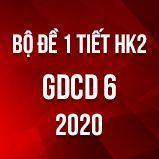 Bộ đề kiểm tra 1 tiết HK2 môn GDCD lớp 6 năm 2020
