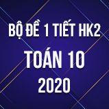 Bộ đề kiểm tra 1 tiết HK2 môn Toán lớp 10 năm 2020