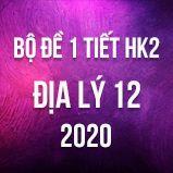 Bộ đề kiểm tra 1 tiết HK2 môn Địa lý lớp 12 năm 2020