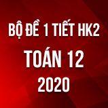 Bộ đề kiểm tra 1 tiết HK2 môn Toán lớp 12 năm 2020