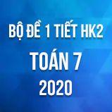 Bộ đề kiểm tra 1 tiết HK2 môn Toán lớp 7 năm 2020