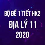 Bộ đề thi 1 tiết HK2 môn Địa lý lớp 11 năm 2020