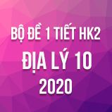 Bộ đề thi 1 tiết HK2 môn Địa lý lớp 10 năm 2020