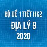 Bộ đề kiểm tra 1 tiết HK2 môn Địa lý lớp 9 năm 2020