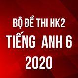 Bộ đề thi HK2 môn tiếng Anh lớp 6 năm 2020