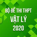 Bộ đề thi tốt nghiệp THPT môn Vật lý năm 2020