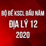 Bộ đề kiểm tra KSCL đầu năm môn Địa lí lớp 12 năm 2020